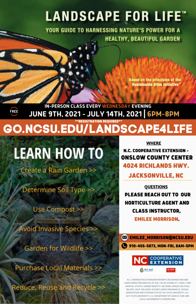 Register to attend our *FREE* in-person (2021) Landscape for Life workshop. You have 1 hour to complete registration. Remember it is first come first serve so don't take too long on registering.. spots will fill up FAST! Keep reading for additional details about this workshop. WHAT: Landscape for Life - Topics will cover basic concepts to create and install a sustainable home landscape. WHEN: Every Wednesday Evening, June 9th - July 14th, 2021 6 p.m. to 8 p.m. WHERE: N.C. Cooperative Extension - Onslow County Center 4024 Richlands Hwy., Jacksonville, NC 28540 MARK YOUR CALENDARS: June 9th, 2021: 6 p.m.-8 p.m. June 16th, 2021: 6 p.m.-8 p.m. June 23rd, 2021: 6 p.m.-8 p.m. June 30th, 2021: 6 p.m.-8 p.m. July 7th, 2021: 6 p.m.-8 p.m. July 14th, 2021: 6 p.m.-8 p.m. Have questions or want to cancel your registration? Call our office at 910-455-5873 or reach out to the instructor Emilee Morrison at emilee_morrison@ncsu.edu