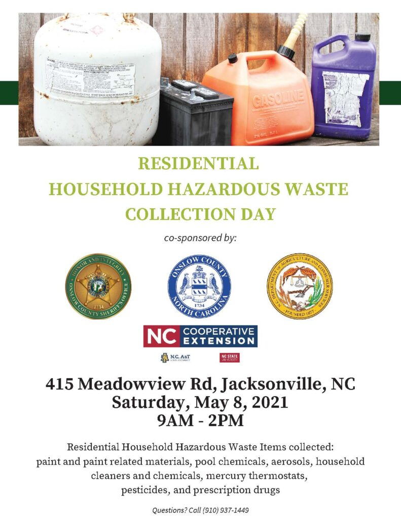 Onslow County Solid Waste is hosting a Residential Household Hazardous Waste Collection Day co-sponsored by Onslow County Sheriff's Office, Onslow County Government, North Carolina Department of Agriculture and Consumer Services, and our extension office! WHEN: Saturday, May 8th, 2021 9 a.m.-2 p.m. WHERE: 415 Meadowview Rd. Jacksonville, NC The waste items being collected are paint and paint-related materials, pool chemicals, aerosols, household cleaners and chemicals, mercury thermostats, pesticides, and prescription drugs.